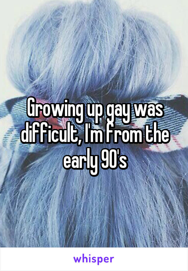 Growing up gay was difficult, I'm from the early 90's