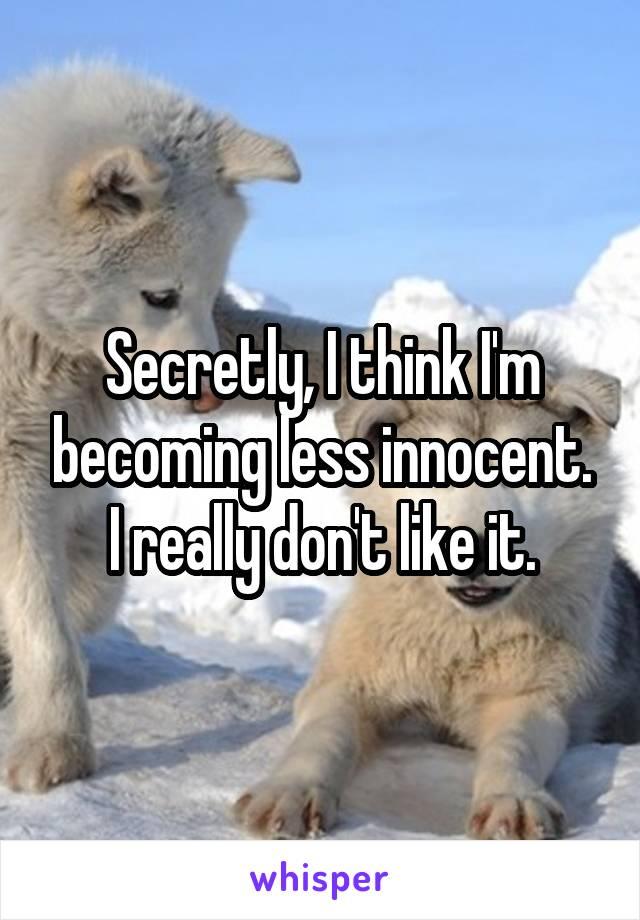 Secretly, I think I'm becoming less innocent. I really don't like it.