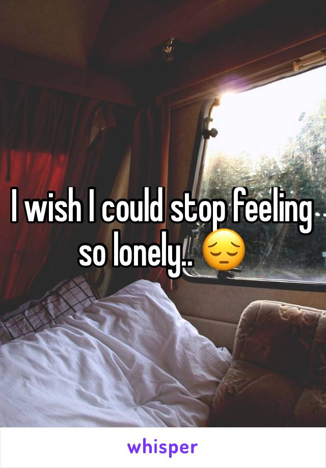 I wish I could stop feeling so lonely.. 😔