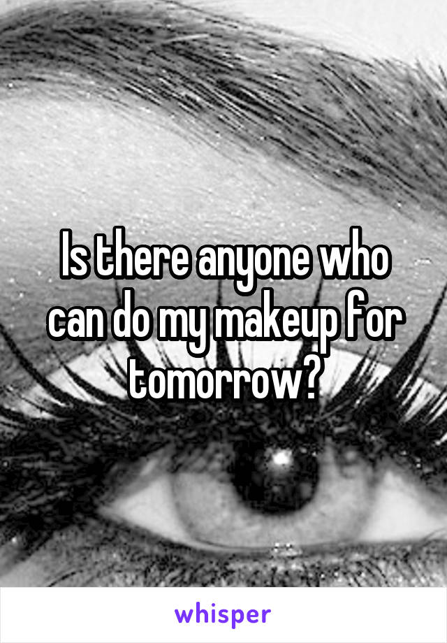 Is there anyone who can do my makeup for tomorrow?