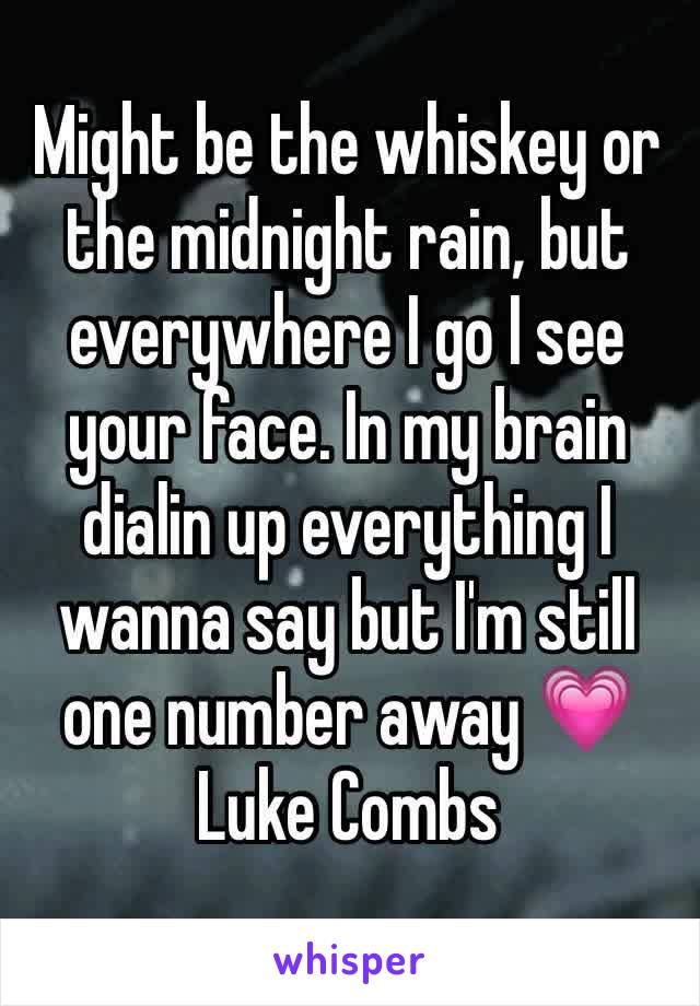 Might be the whiskey or the midnight rain, but everywhere I go I see your face. In my brain dialin up everything I wanna say but I'm still one number away 💗 Luke Combs
