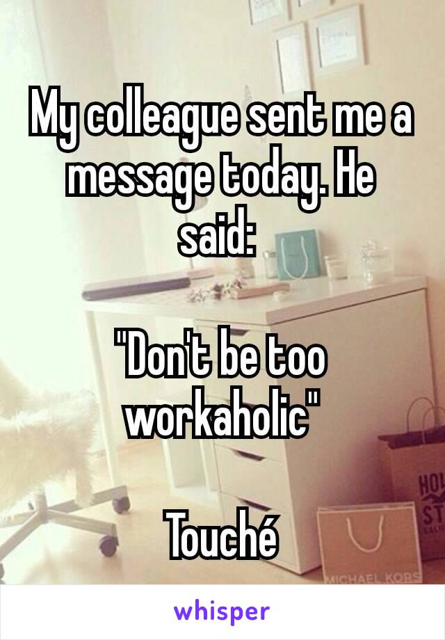 """My colleague sent me a message today. He said:   """"Don't be too workaholic""""  Touché"""