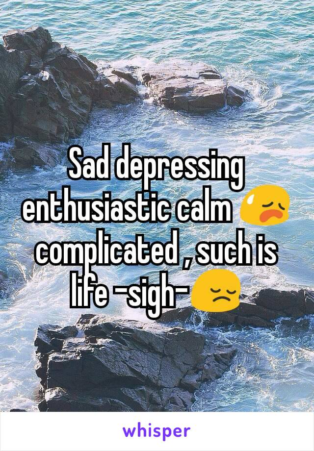 Sad depressing enthusiastic calm 😥complicated , such is life -sigh-😔