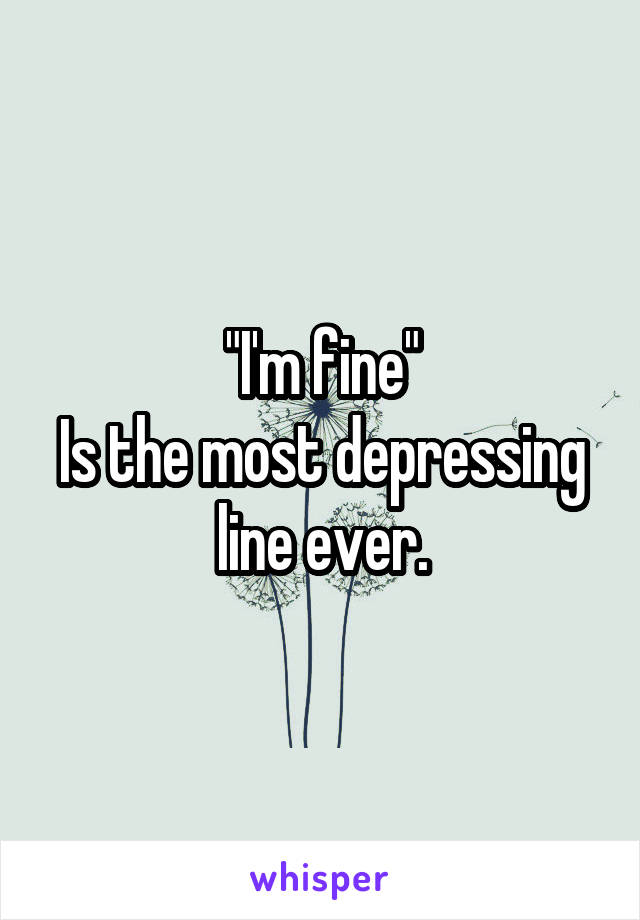 """""""I'm fine"""" Is the most depressing line ever."""