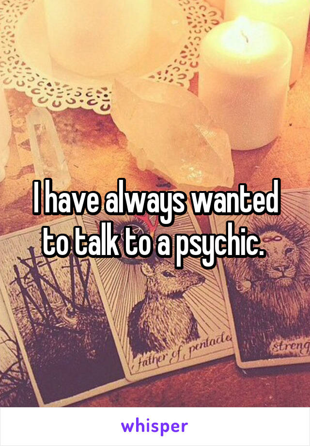 I have always wanted to talk to a psychic.