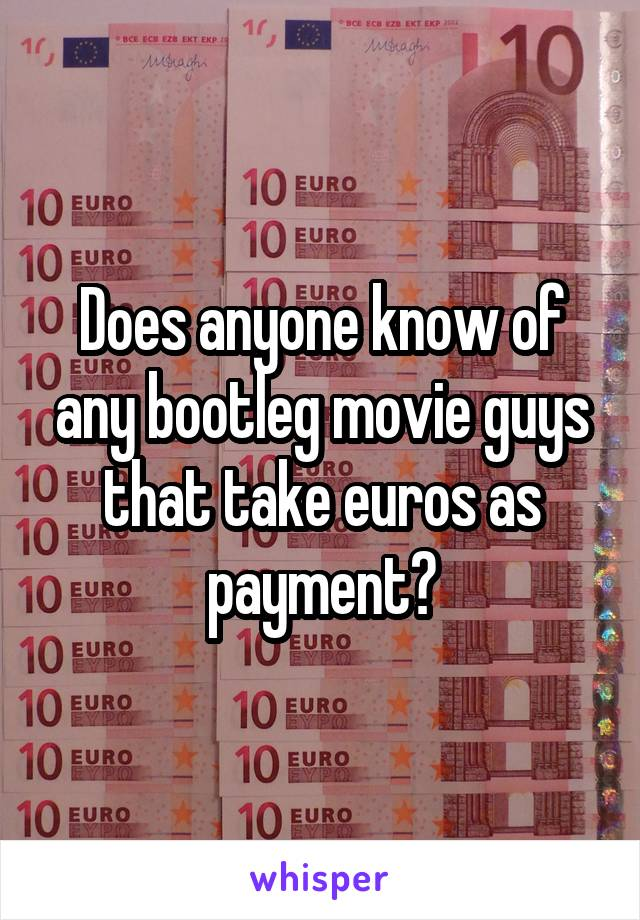 Does anyone know of any bootleg movie guys that take euros as payment?