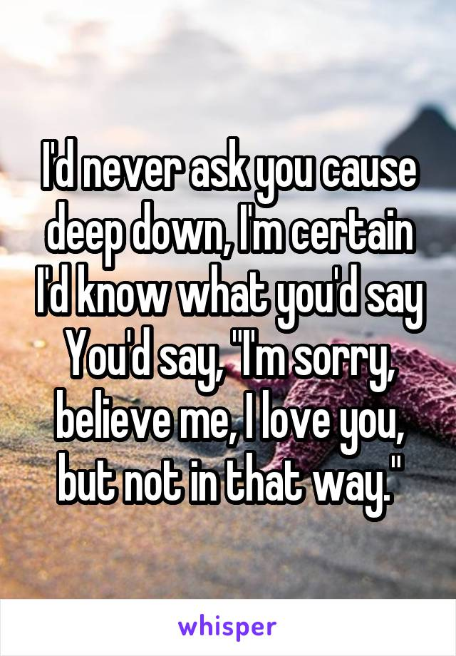 """I'd never ask you cause deep down, I'm certain I'd know what you'd say You'd say, """"I'm sorry, believe me, I love you, but not in that way."""""""