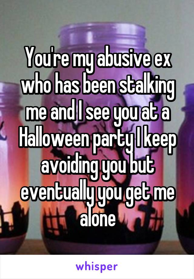 You're my abusive ex who has been stalking me and I see you at a Halloween party I keep avoiding you but eventually you get me alone