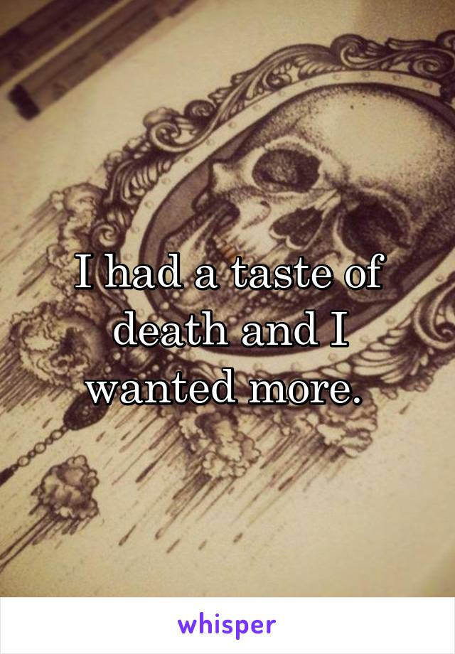 I had a taste of death and I wanted more.