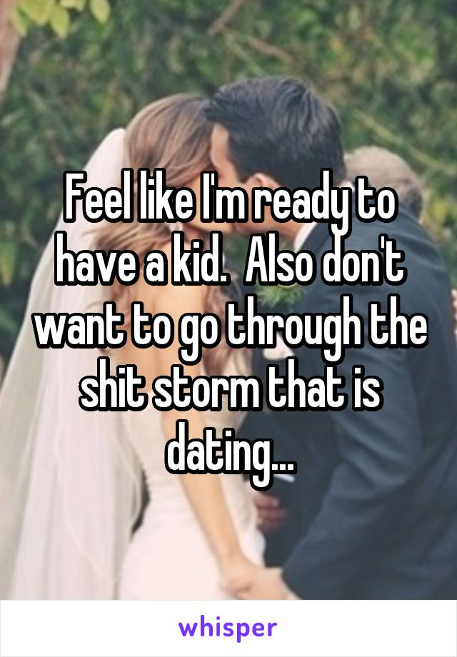 Feel like I'm ready to have a kid.  Also don't want to go through the shit storm that is dating...