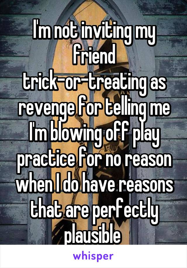 I'm not inviting my friend trick-or-treating as revenge for telling me I'm blowing off play practice for no reason when I do have reasons that are perfectly plausible