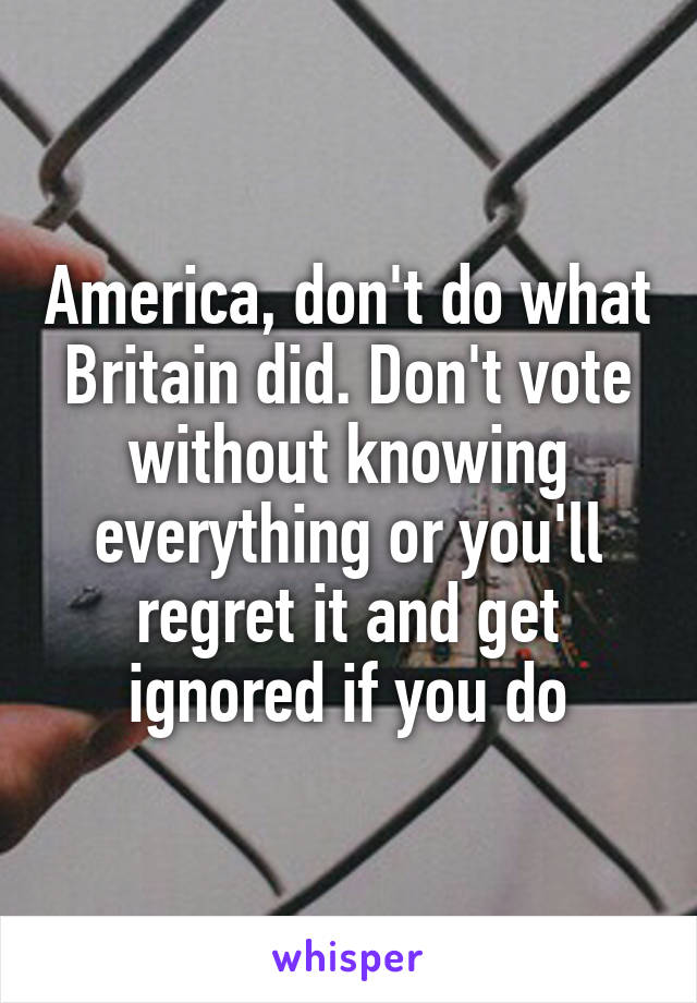 America, don't do what Britain did. Don't vote without knowing everything or you'll regret it and get ignored if you do