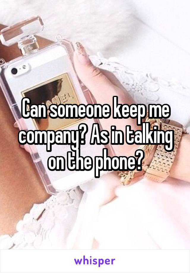 Can someone keep me company? As in talking on the phone?