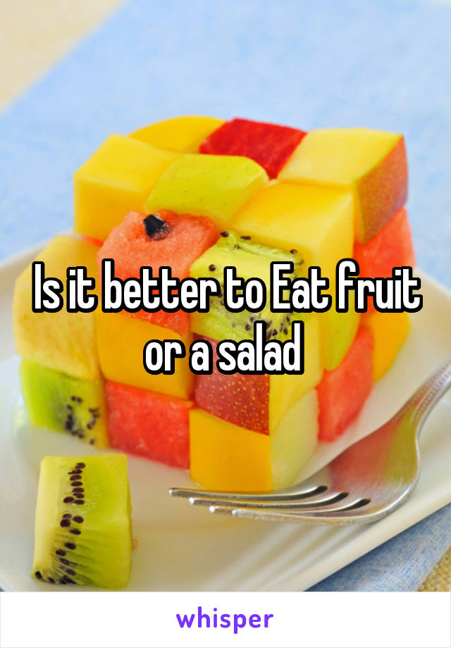Is it better to Eat fruit or a salad