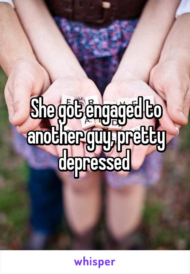 She got engaged to another guy, pretty depressed