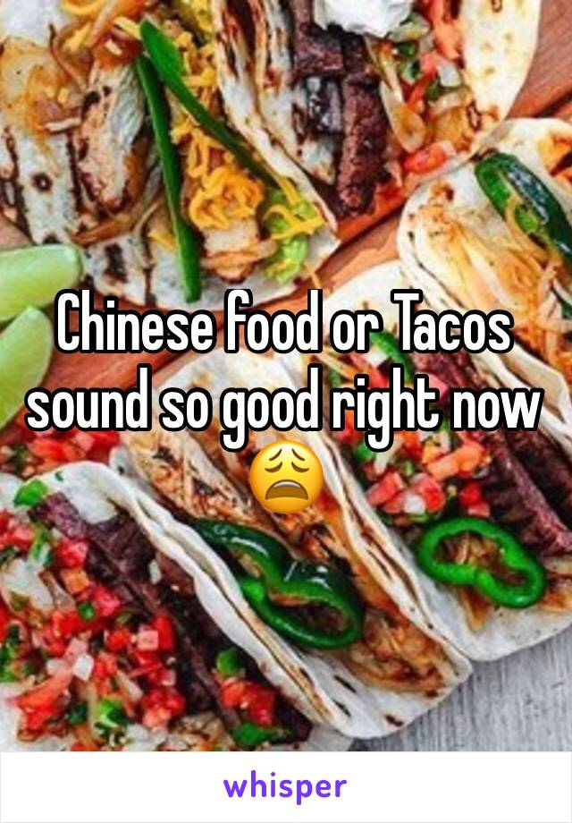 Chinese food or Tacos sound so good right now 😩