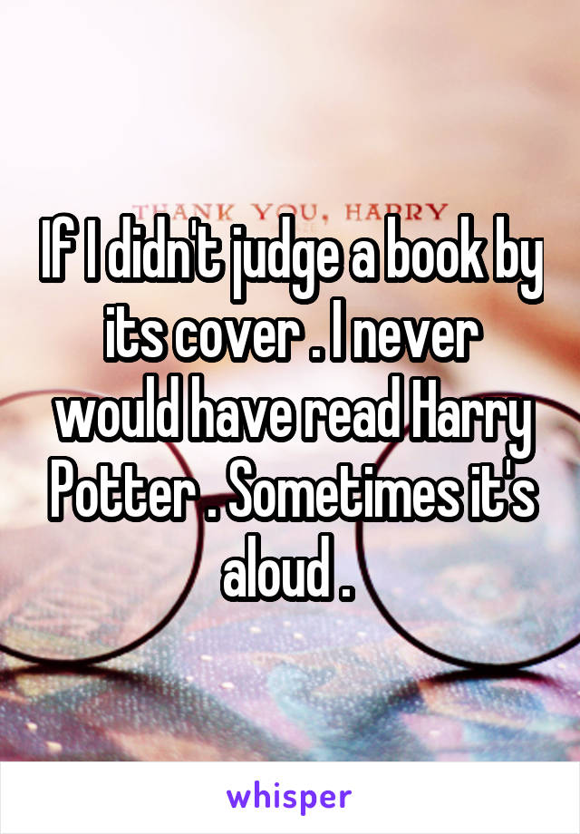 If I didn't judge a book by its cover . I never would have read Harry Potter . Sometimes it's aloud .