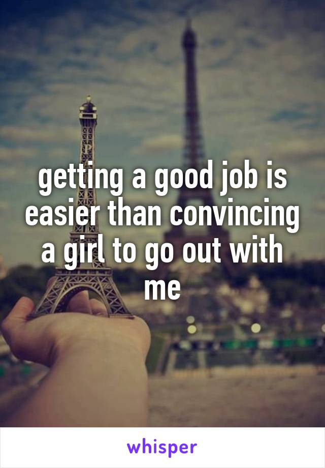getting a good job is easier than convincing a girl to go out with me