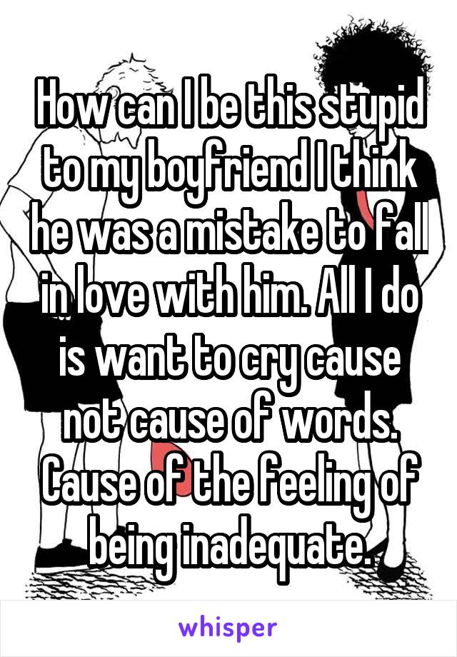 How can I be this stupid to my boyfriend I think he was a mistake to fall in love with him. All I do is want to cry cause not cause of words. Cause of the feeling of being inadequate.