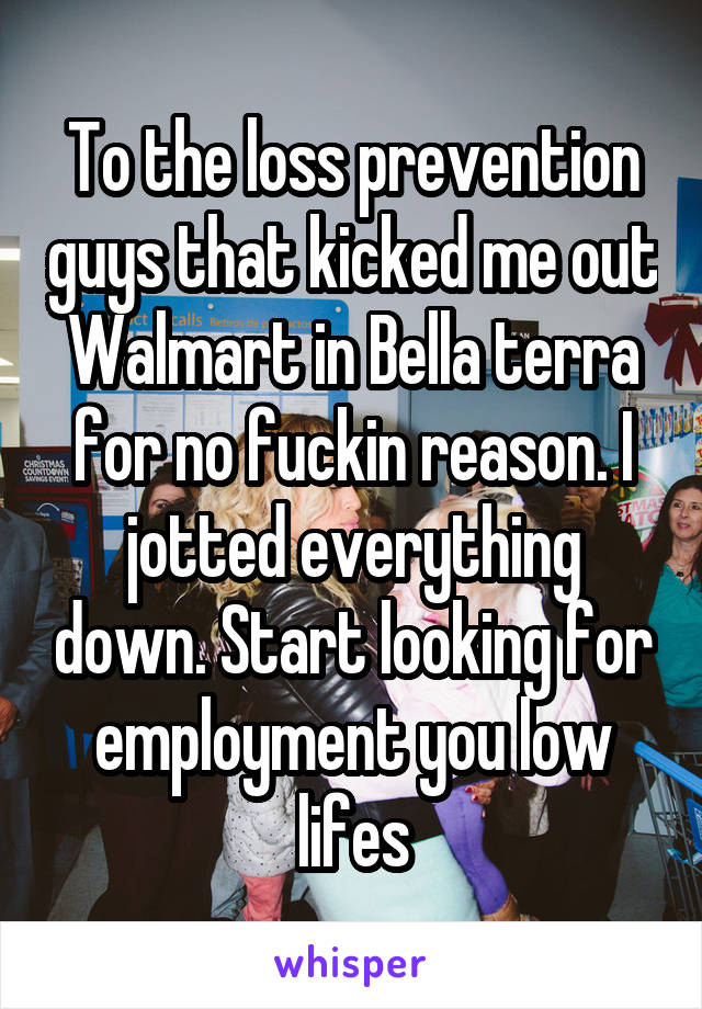 To the loss prevention guys that kicked me out Walmart in Bella terra for no fuckin reason. I jotted everything down. Start looking for employment you low lifes