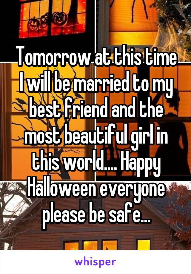 Tomorrow at this time I will be married to my best friend and the most beautiful girl in this world.... Happy Halloween everyone please be safe...