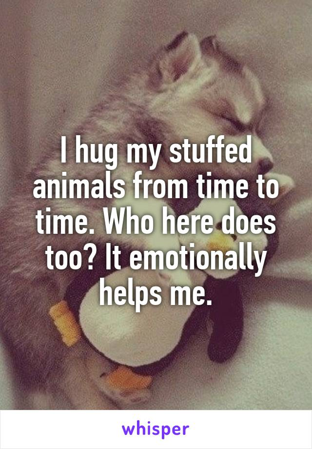 I hug my stuffed animals from time to time. Who here does too? It emotionally helps me.