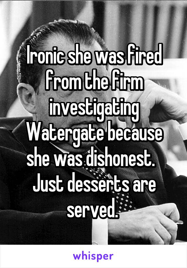 Ironic she was fired from the firm investigating Watergate because she was dishonest.   Just desserts are served.