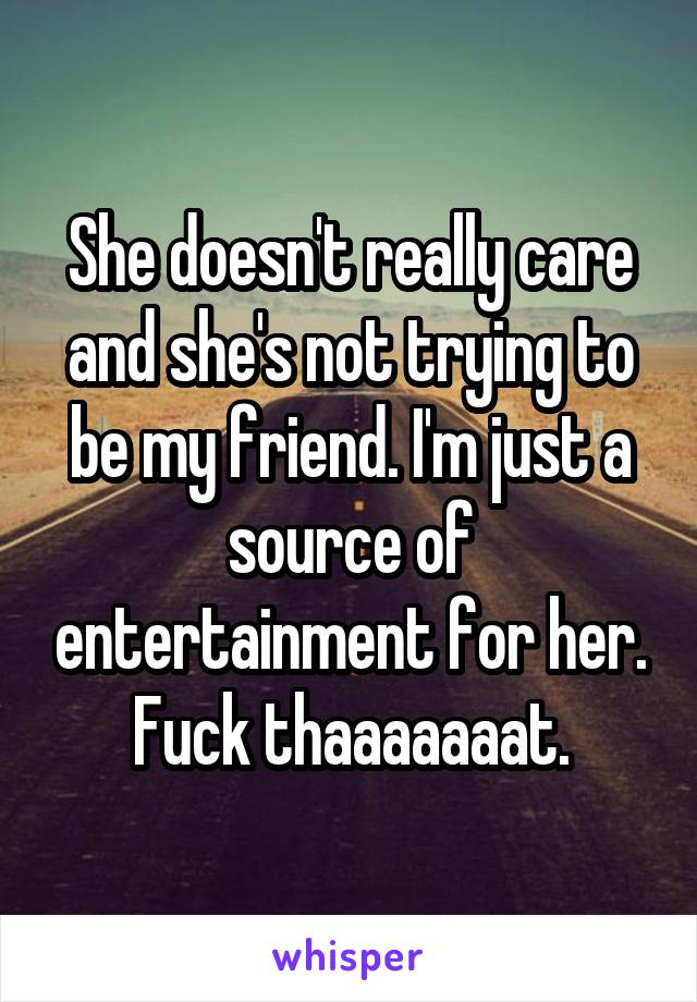 She doesn't really care and she's not trying to be my friend. I'm just a source of entertainment for her. Fuck thaaaaaaat.