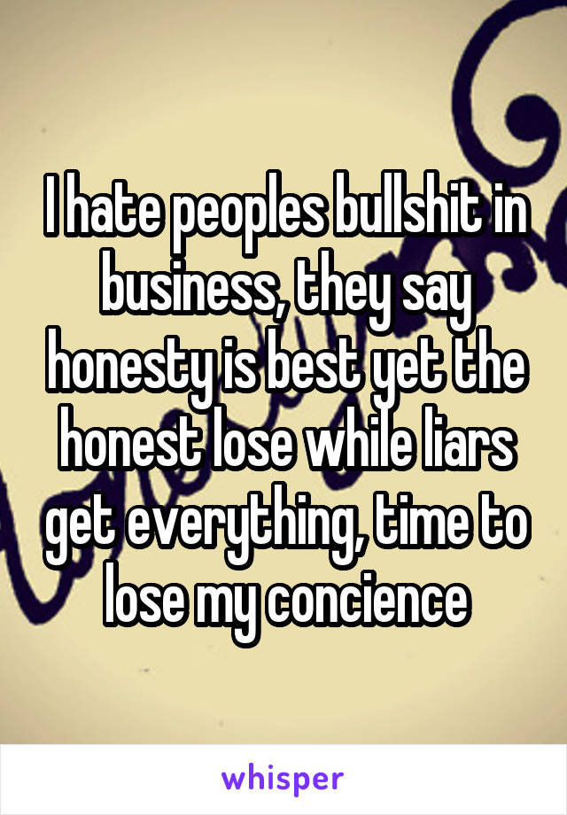 I hate peoples bullshit in business, they say honesty is best yet the honest lose while liars get everything, time to lose my concience