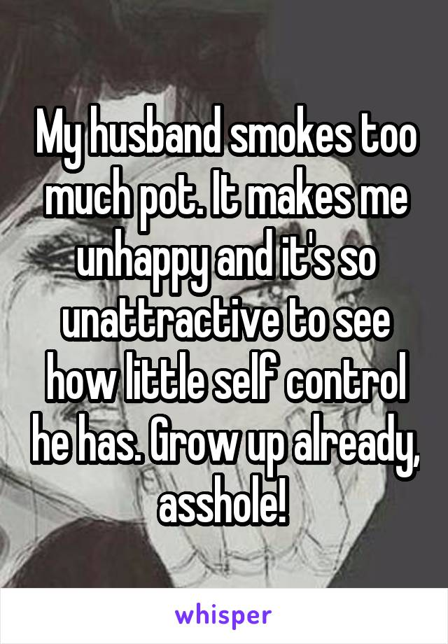 My husband smokes too much pot. It makes me unhappy and it's so unattractive to see how little self control he has. Grow up already, asshole!