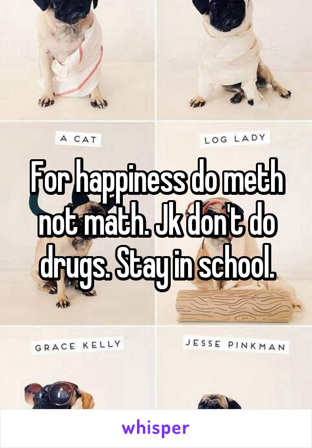 For happiness do meth not math. Jk don't do drugs. Stay in school.