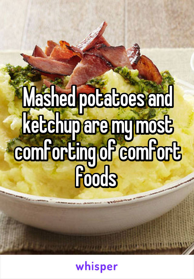 Mashed potatoes and ketchup are my most comforting of comfort foods