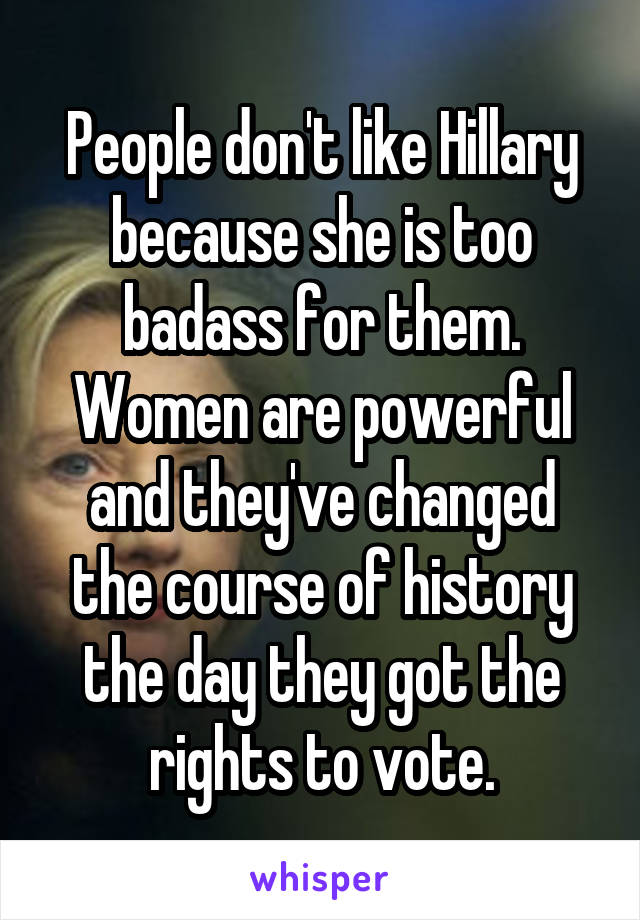 People don't like Hillary because she is too badass for them. Women are powerful and they've changed the course of history the day they got the rights to vote.