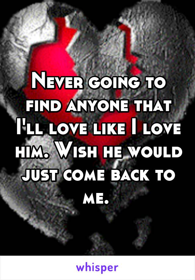 Never going to find anyone that I'll love like I love him. Wish he would just come back to me.