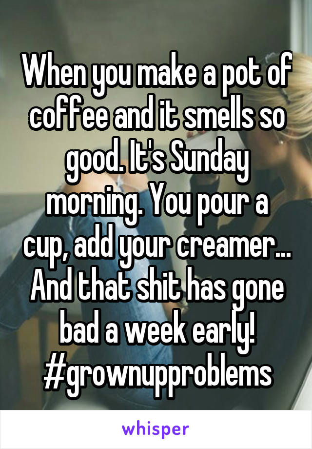 When you make a pot of coffee and it smells so good. It's Sunday morning. You pour a cup, add your creamer... And that shit has gone bad a week early! #grownupproblems