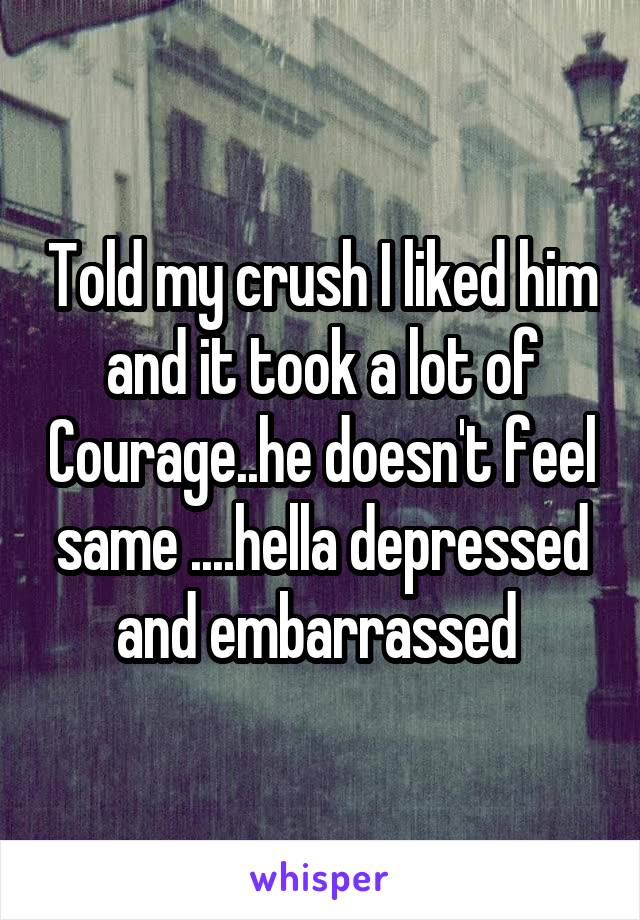 Told my crush I liked him and it took a lot of Courage..he doesn't feel same ....hella depressed and embarrassed