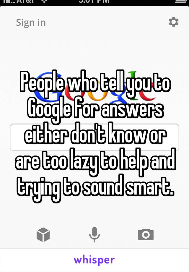People who tell you to Google for answers either don't know or are too lazy to help and trying to sound smart.