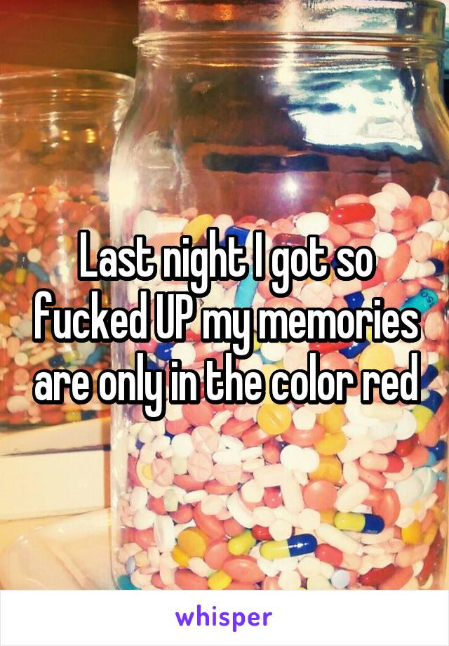 Last night I got so fucked UP my memories are only in the color red