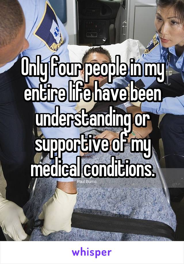 Only four people in my entire life have been understanding or supportive of my medical conditions.