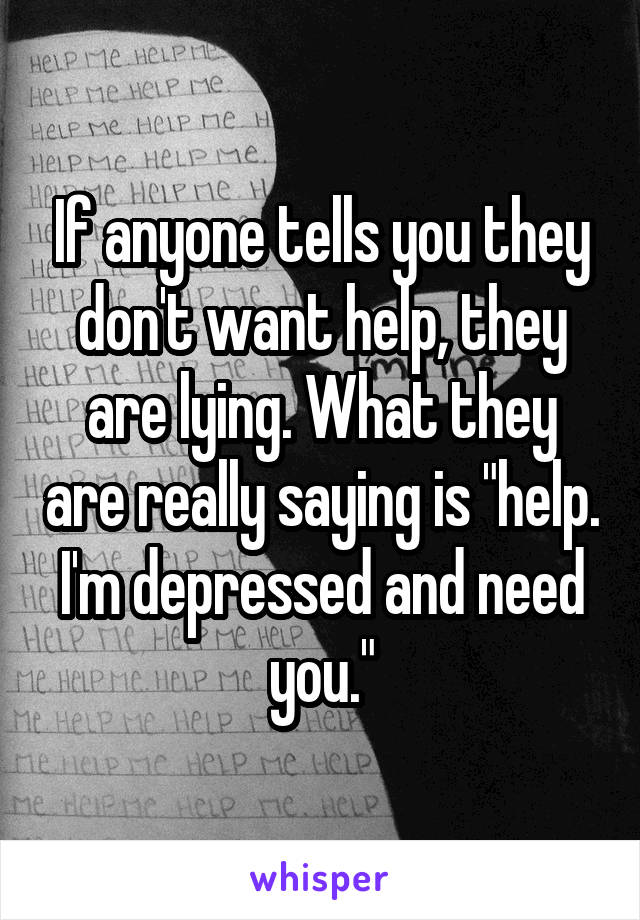 "If anyone tells you they don't want help, they are lying. What they are really saying is ""help. I'm depressed and need you."""