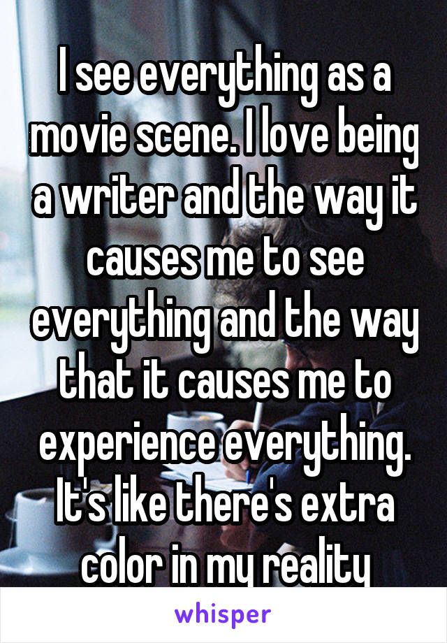 I see everything as a movie scene. I love being a writer and the way it causes me to see everything and the way that it causes me to experience everything. It's like there's extra color in my reality