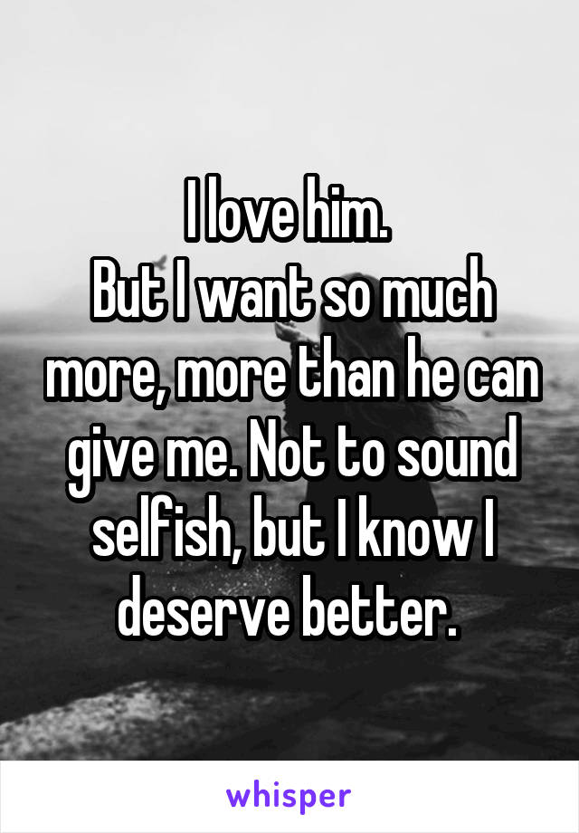 I love him.  But I want so much more, more than he can give me. Not to sound selfish, but I know I deserve better.