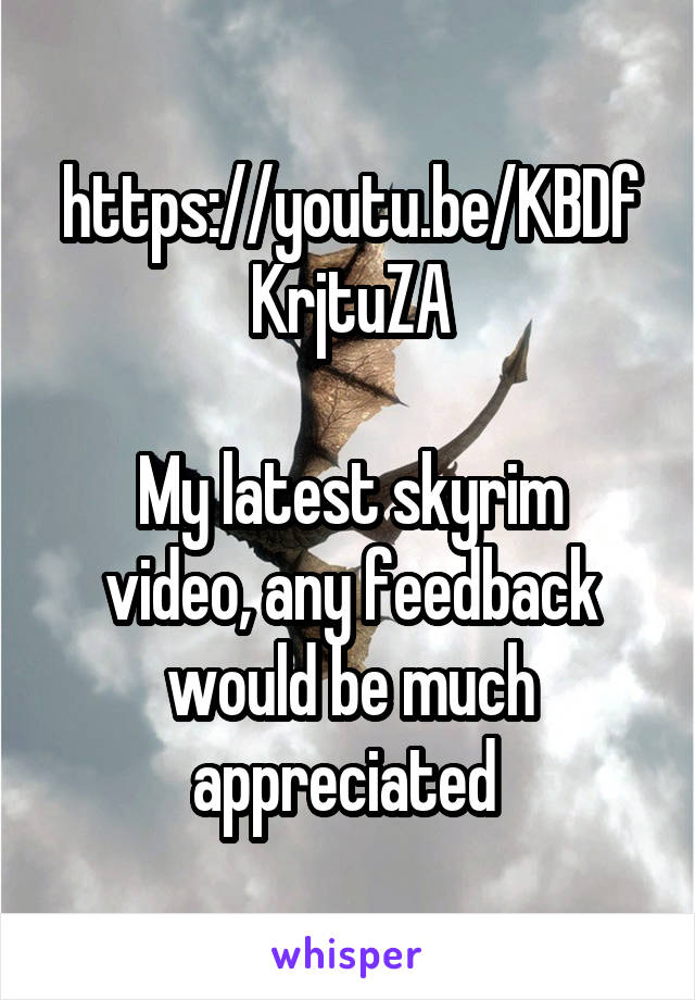 https://youtu.be/KBDfKrjtuZA  My latest skyrim video, any feedback would be much appreciated