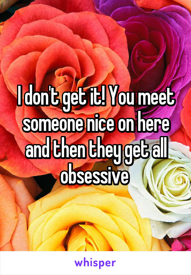 I don't get it! You meet someone nice on here and then they get all obsessive