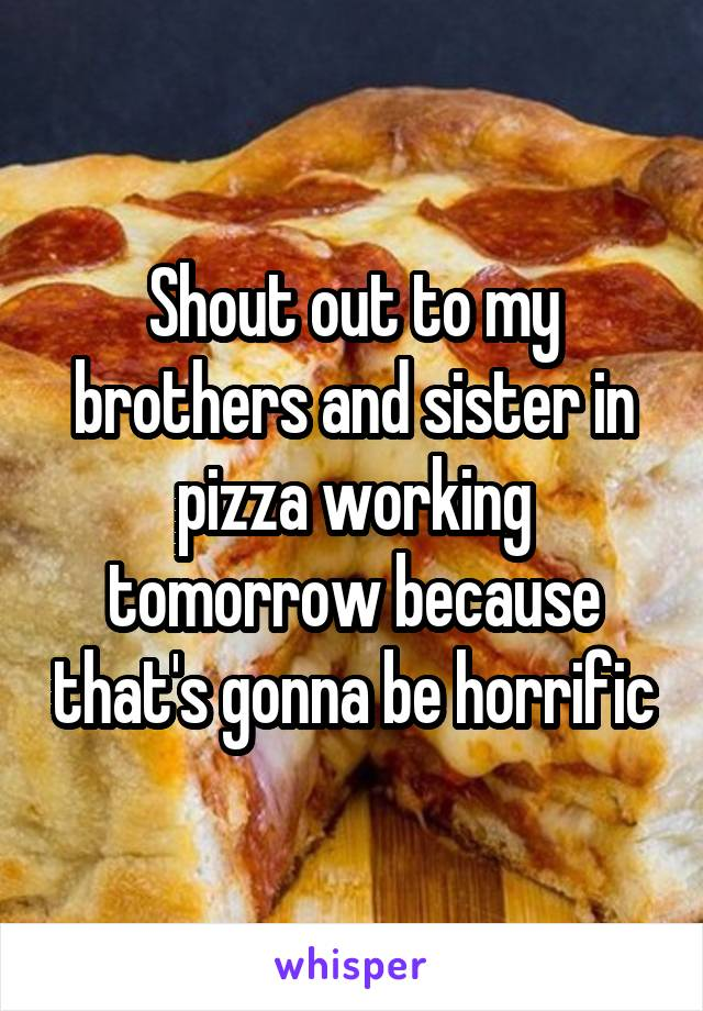 Shout out to my brothers and sister in pizza working tomorrow because that's gonna be horrific