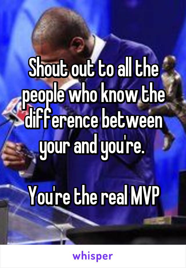 Shout out to all the people who know the difference between your and you're.   You're the real MVP