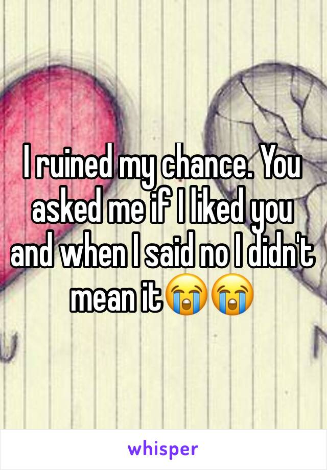I ruined my chance. You asked me if I liked you and when I said no I didn't mean it😭😭