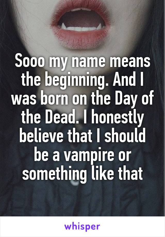 Sooo my name means the beginning. And I was born on the Day of the Dead. I honestly believe that I should be a vampire or something like that