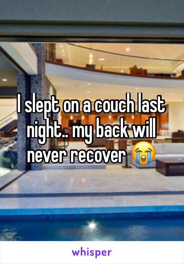 I slept on a couch last night.. my back will never recover 😭