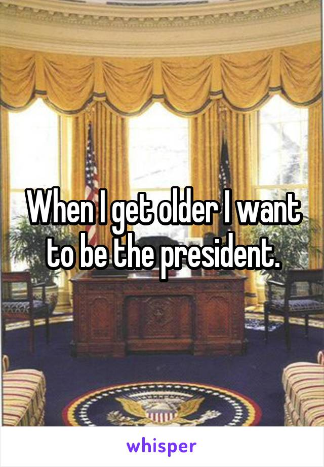 When I get older I want to be the president.